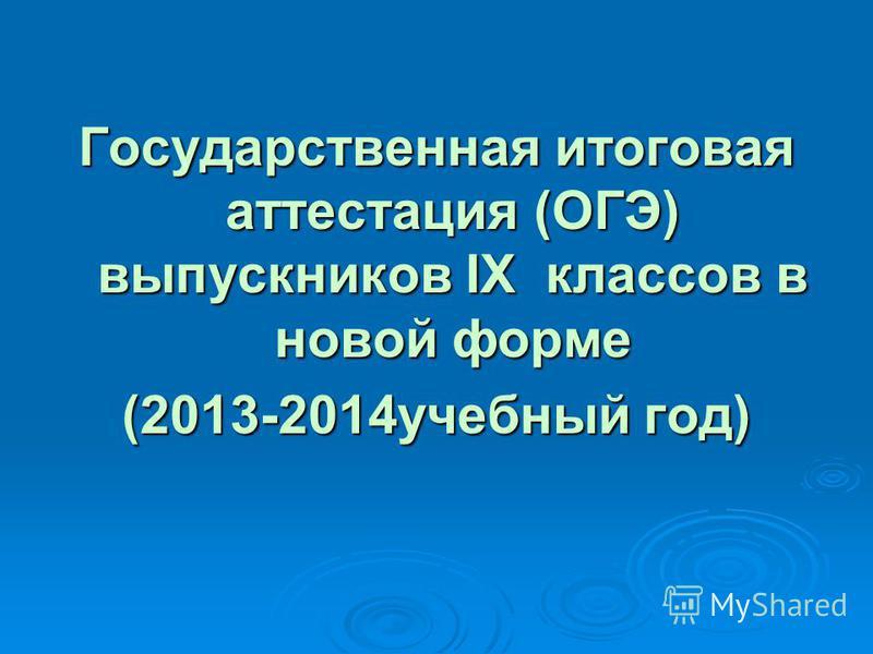 Государственная итоговая аттестация (ОГЭ) выпускников IX классов в новой форме (2013-2014 учебный год)