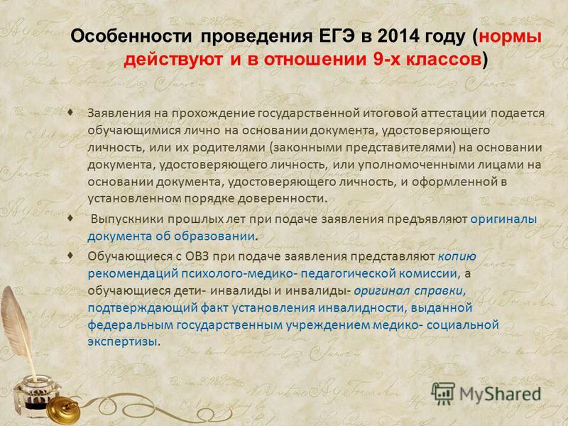 Особенности проведения ЕГЭ в 2014 году (нормы действуют и в отношении 9-х классов) Заявления на прохождение государственной итоговой аттестации подается обучающимися лично на основании документа, удостоверяющего личность, или их родителями (законными