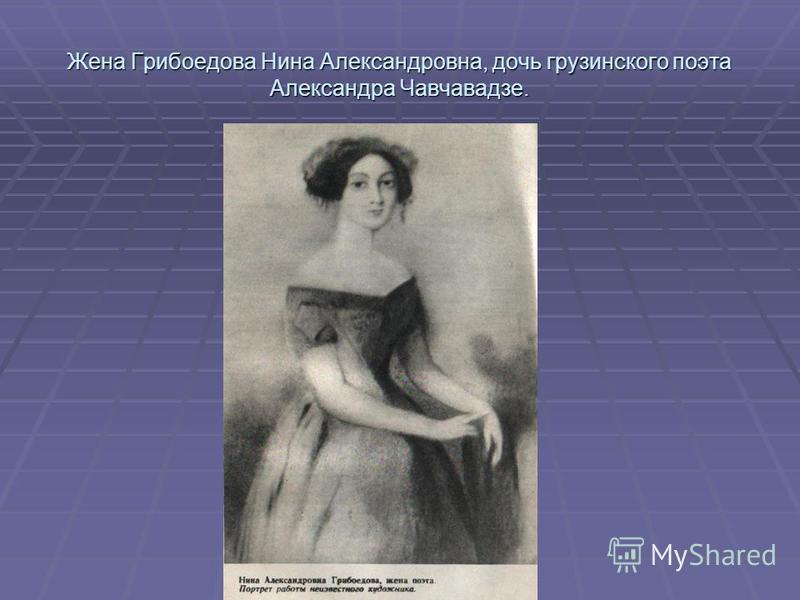 Жена Грибоедова Нина Александровна, дочь грузинского поэта Александра Чавчавадзе.
