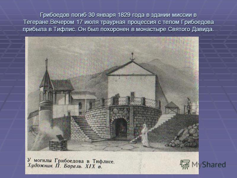 Грибоедов погиб 30 января 1829 года в здании миссии в Тегеране.Вечером 17 июля траурная процессия с телом Грибоедова прибыла в Тифлис. Он был похоронен в монастыре Святого Давида.
