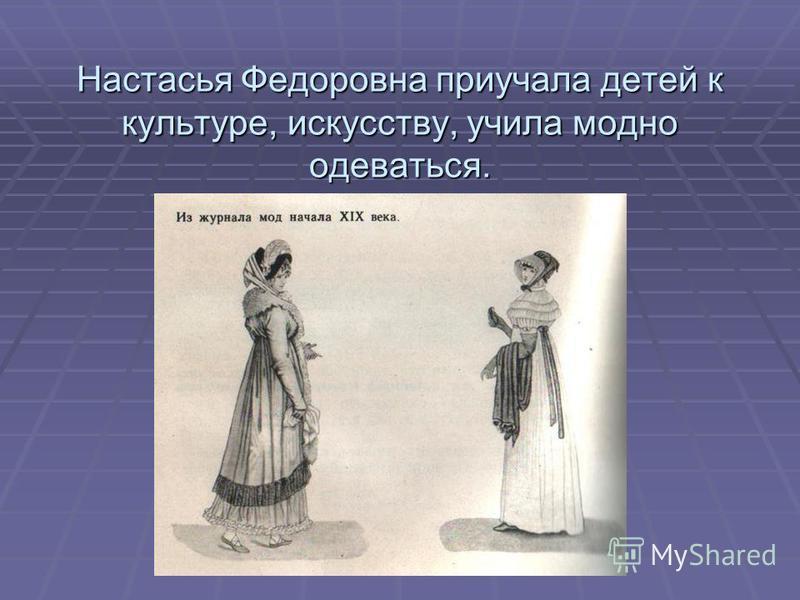 Настасья Федоровна приучала детей к культуре, искусству, учила модно одеваться.