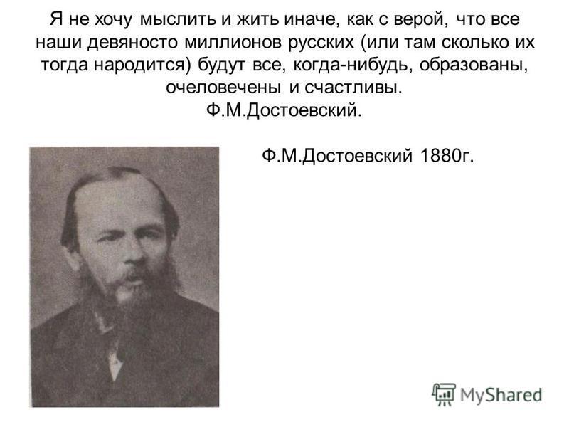 Я не хочу мыслить и жить иначе, как с верой, что все наши девяносто миллионов русских (или там сколько их тогда народится) будут все, когда-нибудь, образованы, очеловечены и счастливы. Ф.М.Достоевский. Ф.М.Достоевский 1880 г.