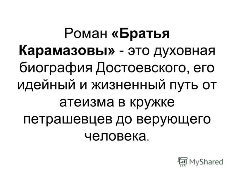 Роман «Братья Карамазовы» - это духовная биография Достоевского, его идейный и жизненный путь от атеизма в кружке петрашевцев до верующего человека.