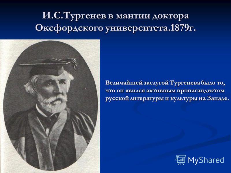 И.С.Тургенев в мантии доктора Оксфордского университета.1879 г. Величайшей заслугой Тургенева было то, что он явился активным пропагандистом русской литературы и культуры на Западе.