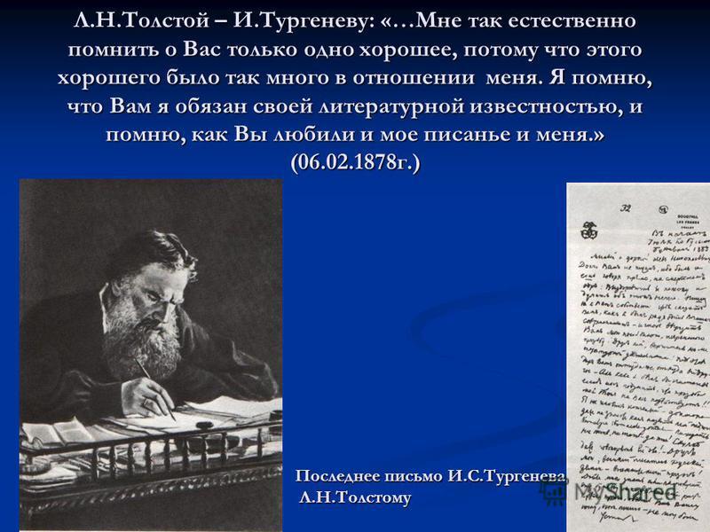 Л.Н.Толстой – И.Тургеневу: «…Мне так естественно помнить о Вас только одно хорошее, потому что этого хорошего было так много в отношении меня. Я помню, что Вам я обязан своей литературной известностью, и помню, как Вы любили и мое писанье и меня.» (0
