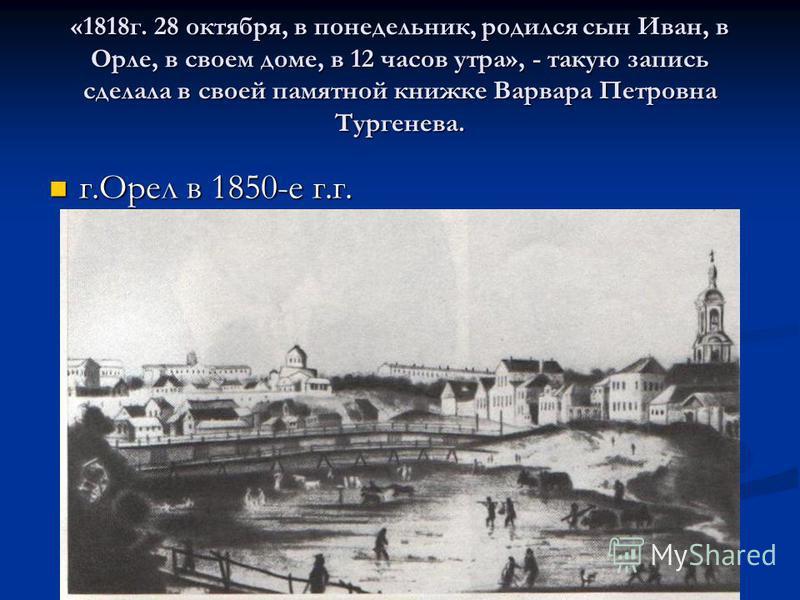 «1818 г. 28 октября, в понедельник, родился сын Иван, в Орле, в своем доме, в 12 часов утра», - такую запись сделала в своей памятной книжке Варвара Петровна Тургенева. г.Орел в 1850-е г.г. г.Орел в 1850-е г.г.