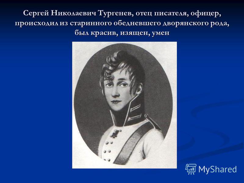 Сергей Николаевич Тургенев, отец писателя, офицер, происходил из старинного обедневшего дворянского рода, был красив, изящен, умен