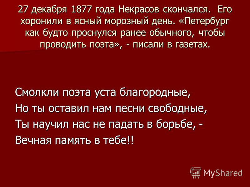 27 декабря 1877 года Некрасов скончался. Его хоронили в ясный морозный день. «Петербург как будто проснулся ранее обычного, чтобы проводить поэта», - писали в газетах. Смолкли поэта уста благородные, Но ты оставил нам песни свободные, Ты научил нас н