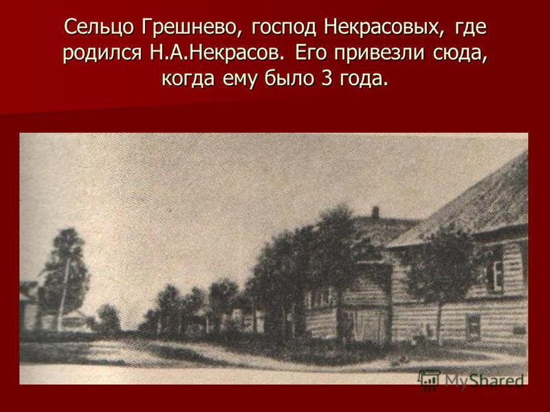Сельцо Грешнево, господ Некрасовых, где родился Н.А.Некрасов. Его привезли сюда, когда ему было 3 года.