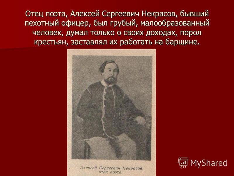 Отец поэта, Алексей Сергеевич Некрасов, бывший пехотный офицер, был грубый, малообразованный человек, думал только о своих доходах, порол крестьян, заставлял их работать на барщине.