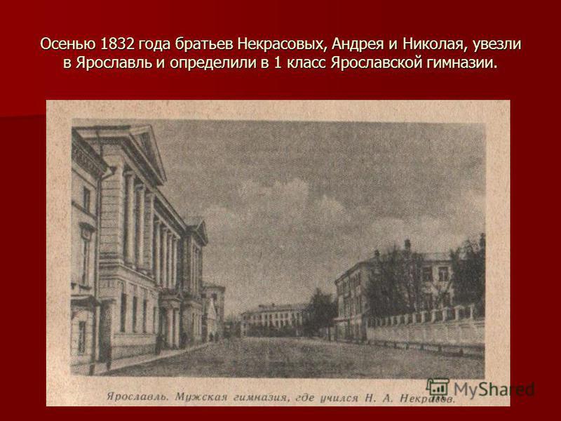 Осенью 1832 года братьев Некрасовых, Андрея и Николая, увезли в Ярославль и определили в 1 класс Ярославской гимназии.