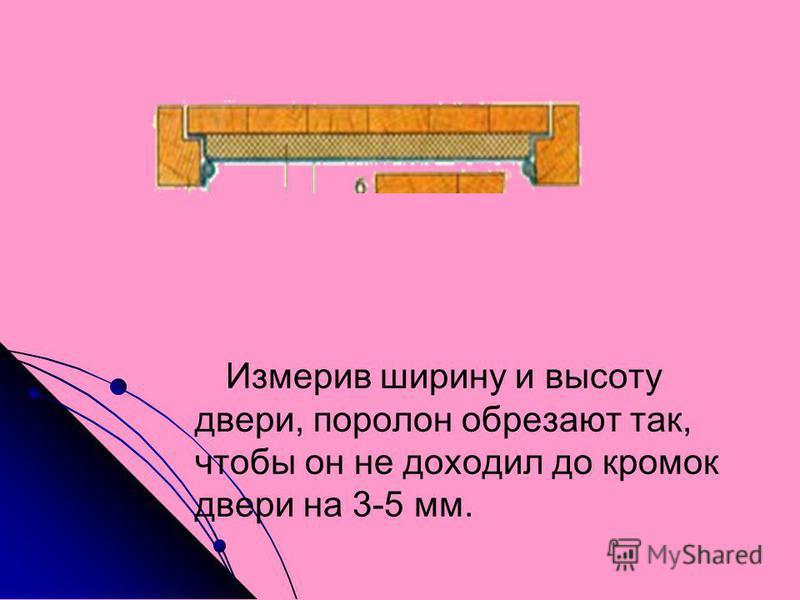 Измерив ширину и высоту двери, поролон обрезают так, чтобы он не доходил до кромок двери на 3-5 мм.
