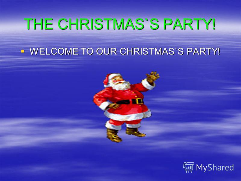 THE CHRISTMAS`S PARTY! WELCOME TO OUR CHRISTMAS`S PARTY! WELCOME TO OUR CHRISTMAS`S PARTY!