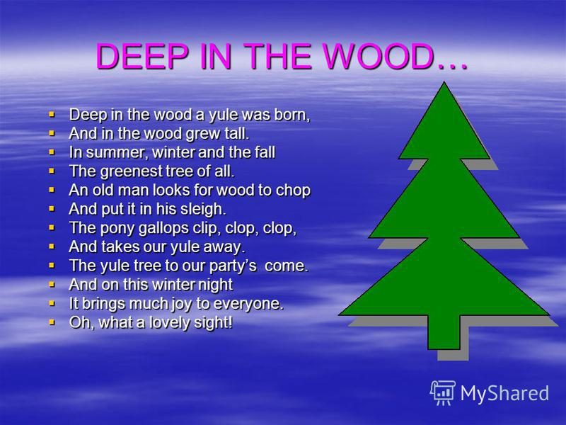 DEEP IN THE WOOD… Deep in the wood a yule was born, Deep in the wood a yule was born, And in the wood grew tall. And in the wood grew tall. In summer, winter and the fall In summer, winter and the fall The greenest tree of all. The greenest tree of a