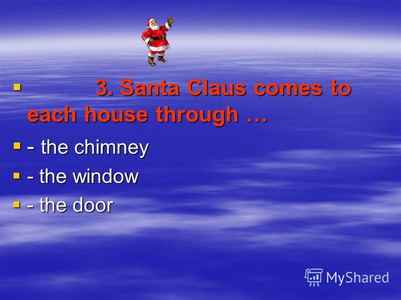 3. Santa Claus comes to each house through … 3. Santa Claus comes to each house through … - the chimney - the chimney - the window - the window - the door - the door
