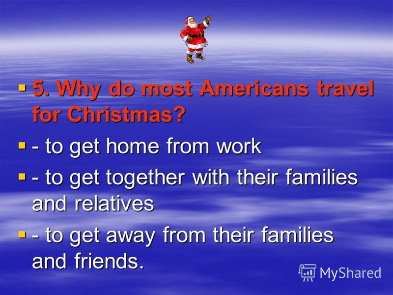 5. Why do most Americans travel for Christmas? 5. Why do most Americans travel for Christmas? - to get home from work - to get home from work - to get together with their families and relatives - to get together with their families and relatives - to