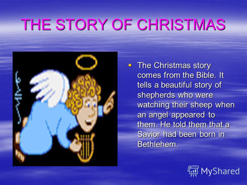 THE STORY OF CHRISTMAS The Christmas story comes from the Bible. It tells a beautiful story of shepherds who were watching their sheep when an angel appeared to them. He told them that a Savior had been born in Bethlehem. The Christmas story comes fr