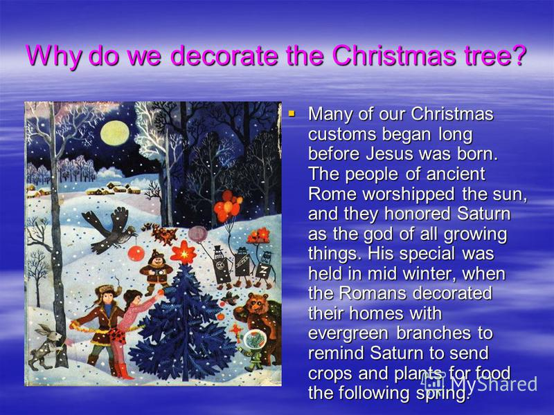 Why do we decorate the Christmas tree? Many of our Christmas customs began long before Jesus was born. The people of ancient Rome worshipped the sun, and they honored Saturn as the god of all growing things. His special was held in mid winter, when t
