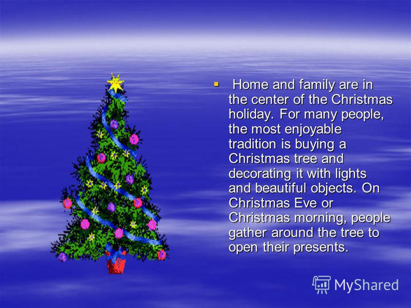 Home and family are in the center of the Christmas holiday. For many people, the most enjoyable tradition is buying a Christmas tree and decorating it with lights and beautiful objects. On Christmas Eve or Christmas morning, people gather around the