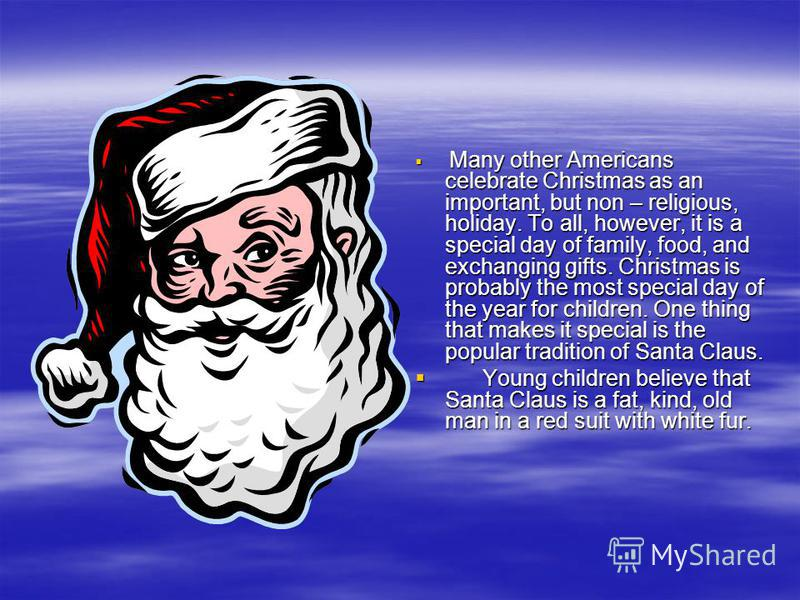 Many other Americans celebrate Christmas as an important, but non – religious, holiday. To all, however, it is a special day of family, food, and exchanging gifts. Christmas is probably the most special day of the year for children. One thing that ma