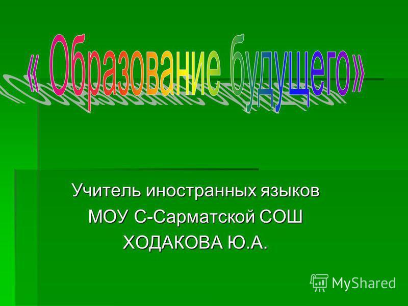 Учитель иностранных языков МОУ С-Сарматской СОШ ХОДАКОВА Ю.А.