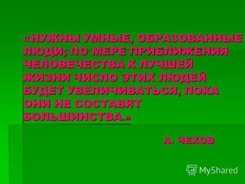 «НУЖНЫ УМНЫЕ, ОБРАЗОВАННЫЕ ЛЮДИ; ПО МЕРЕ ПРИБЛИЖЕНИЯ ЧЕЛОВЕЧЕСТВА К ЛУЧШЕЙ ЖИЗНИ ЧИСЛО ЭТИХ ЛЮДЕЙ БУДЕТ УВЕЛИЧИВАТЬСЯ, ПОКА ОНИ НЕ СОСТАВЯТ БОЛЬШИНСТВА.» А. ЧЕХОВ