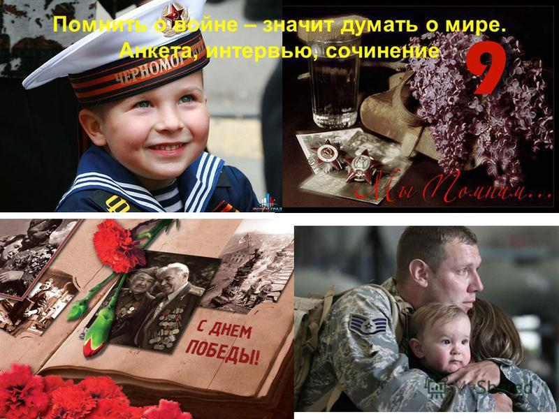 Помнить о войне – значит думать о мире. Анкета, интервью, сочинение