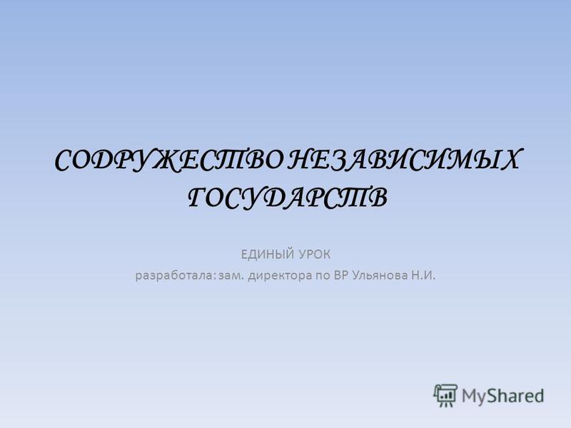 СОДРУЖЕСТВО НЕЗАВИСИМЫХ ГОСУДАРСТВ ЕДИНЫЙ УРОК разработала: зам. директора по ВР Ульянова Н.И.