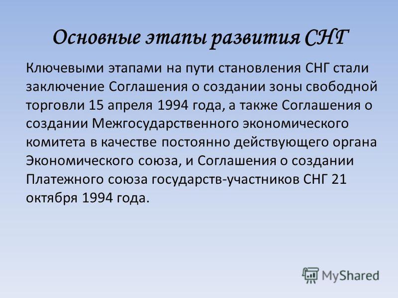 Основные этапы развития СНГ Ключевыми этапами на пути становления СНГ стали заключение Соглашения о создании зоны свободной торговли 15 апреля 1994 года, а также Соглашения о создании Межгосударственного экономического комитета в качестве постоянно д