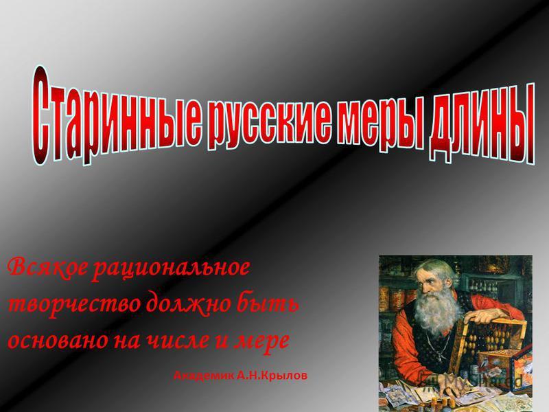 Всякое рациональное творчество должно быть основано на числе и мере Академик А.Н.Крылов