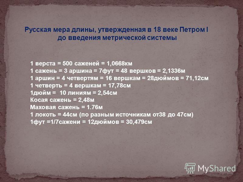 1 верста = 500 саженей = 1,0668 км 1 сажень = 3 маршина = 7 фут = 48 вершков = 2,1336 м 1 маршин = 4 четвертям = 16 вершкам = 28 дюймов = 71,12 см 1 четверть = 4 вершкам = 17,78 см 1 дюйм = 10 линиям = 2,54 см Косая сажень = 2,48 м Маховая сажень = 1