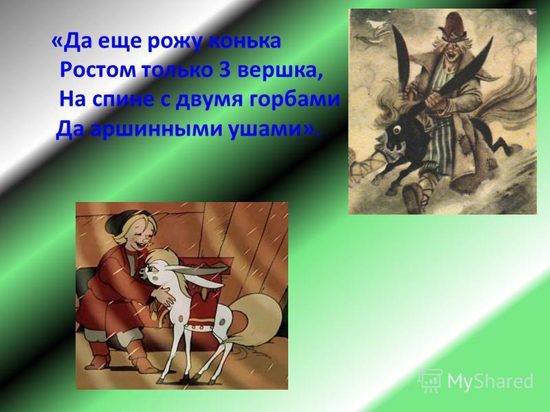 «Да еще рожу конька Ростом только 3 вершка, На спине с двумя горбами Да маршинными ушами».
