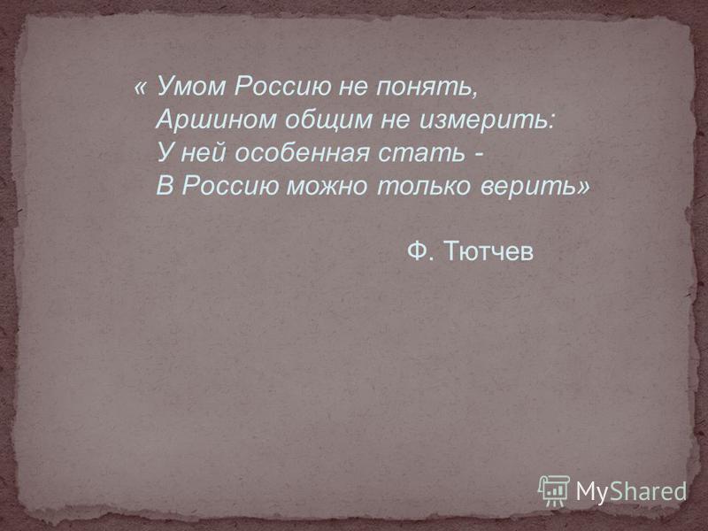 « Умом Россию не понять, Аршином общим не измерить: У ней особенная стать - В Россию можно только верить» Ф. Тютчев