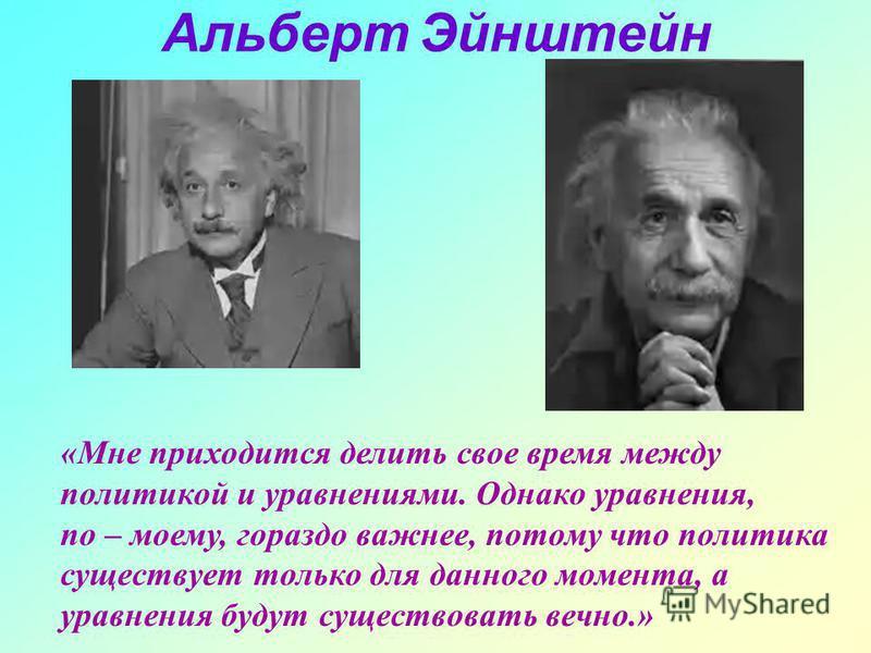 Альберт Эйнштейн «Мне приходится делить свое время между политикой и уравнениями. Однако уравнения, по – моему, гораздо важнее, потому что политика существует только для данного момента, а уравнения будут существовать вечно.»
