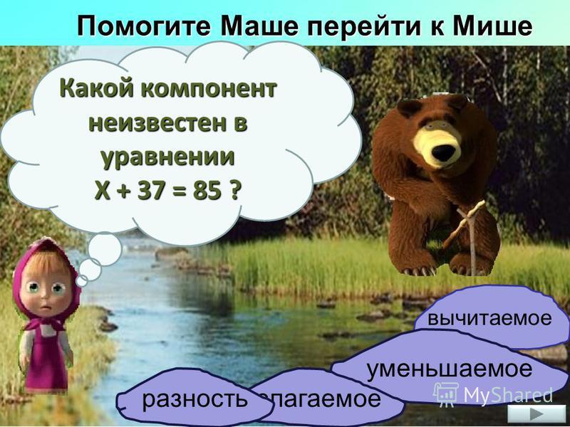 Помогите Маше перейти к Мише Какой компонент неизвестен в уравнении Х + 37 = 85 ? вычитаемое уменьшаемое слагаемое разность