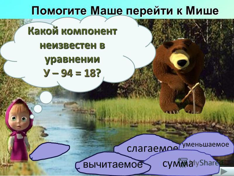 Помогите Маше перейти к Мише слагаемое Какой компонент неизвестен в уравнении У – 94 = 18? уменьшаемое сумма вычитаемое