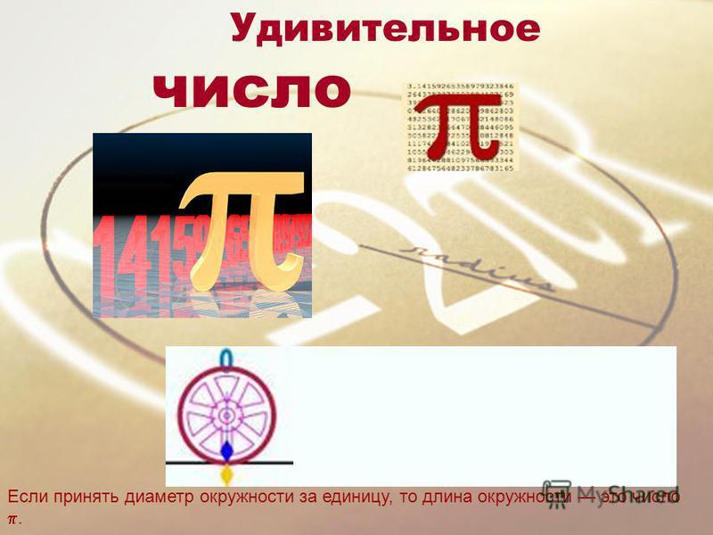 Удивительное число Если принять диаметр окружности за единицу, то длина окружности это число.