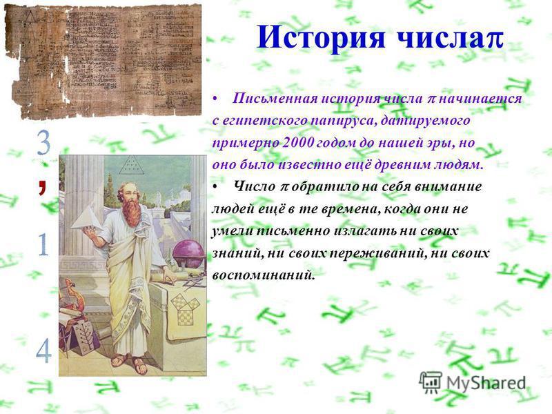 История числа Письменная история числа начинается с египетского папируса, датируемого примерно 2000 годом до нашей эры, но оно было известно ещё древним людям. Число обратило на себя внимание людей ещё в те времена, когда они не умели письменно излаг