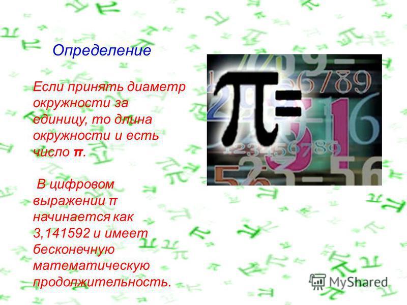 Если принять диаметр окружности за единицу, то длина окружности и есть число π. В цифровом выражении π начинается как 3,141592 и имеет бесконечную математическую продолжительность. Определение