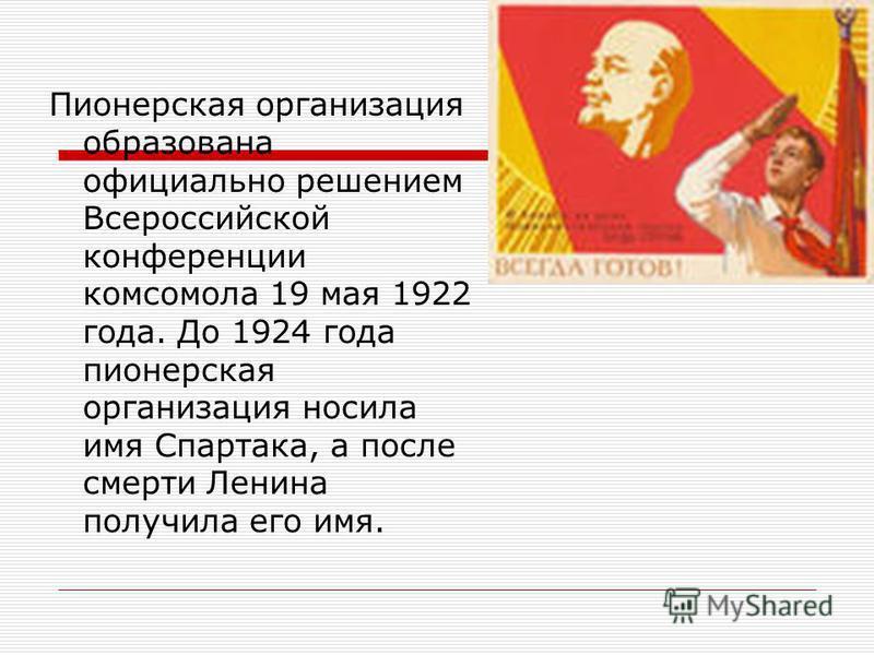 Пионерская организация образована официально решением Всероссийской конференции комсомола 19 мая 1922 года. До 1924 года пионерская организация носила имя Спартака, а после смерти Ленина получила его имя.