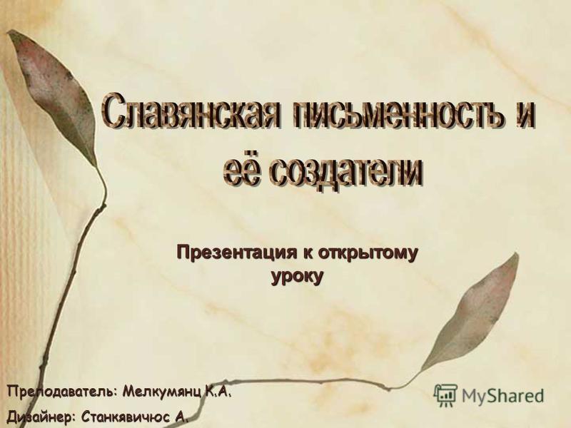 Презентация к открытому уроку Преподаватель: Мелкумянц К.А. Дизайнер: Станкявичюс А.