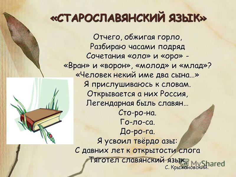 «СТАРОСЛАВЯНСКИЙ ЯЗЫК» Отчего, обжигая горло, Разбираю часами подряд Сочетания «оло» и «оро» - «Вран» и «ворон», «молод» и «млад»? «Человек некий име два сына…» Я прислушиваюсь к словам. Открывается а них Россия, Легендарная быль славян… Сто-ро-на.Го