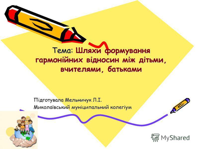 Тема: Шляхи формування гармонійних відносин між дітьми, вчителями, батьками Підготувала Мельничук Л.І. Миколаївський муніципальний колегіум