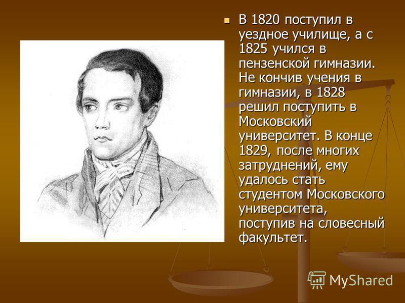 В 1820 поступил в уездное училище, а с 1825 учился в пензенской гимназии. Не кончив учения в гимназии, в 1828 решил поступить в Московский университет. В конце 1829, после многих затруднений, ему удалось стать студентом Московского университета, пост