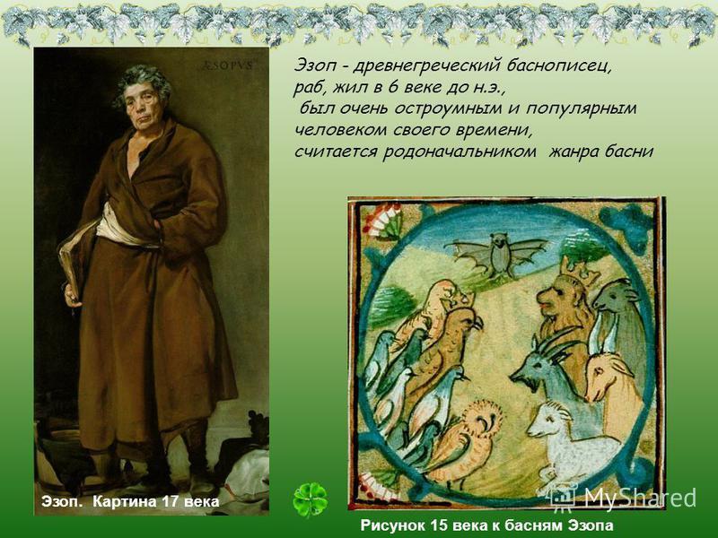 Эзоп. Картина 17 века Рисунок 15 века к басням Эзопа Эзоп - древнегреческий баснописец, раб, жил в 6 веке до н.э., был очень остроумным и популярным человеком своего времени, считается родоначальником жанра басни