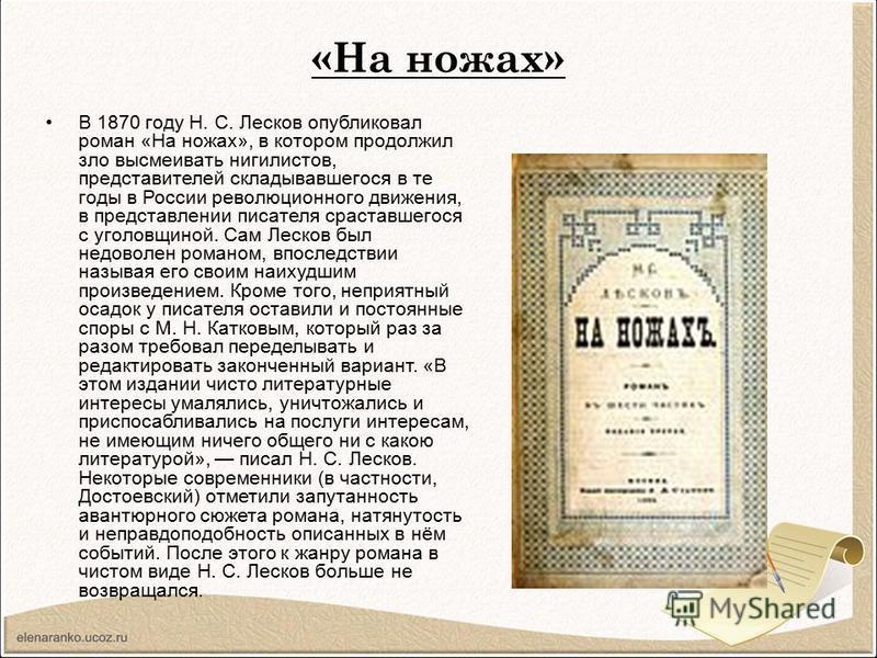 «На ножах» В 1870 году Н. С. Лесков опубликовал роман «На ножах», в котором продолжил зло высмеивать нигилистов, представителей складывавшегося в те годы в России революционного движения, в представлении писателя сраставшегося с уголовщиной. Сам Леск