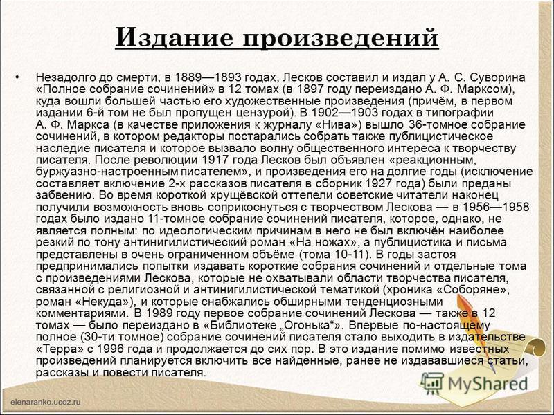 Издание произведений Незадолго до смерти, в 18891893 годах, Лесков составил и издал у А. С. Суворина «Полное собрание сочинений» в 12 томах (в 1897 году переиздано А. Ф. Марксом), куда вошли большей частью его художественные произведения (причём, в п