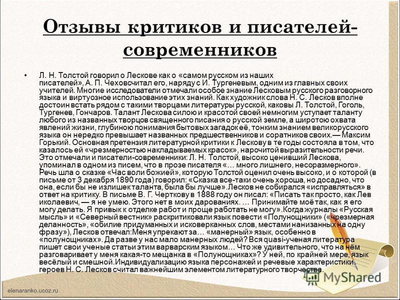 Отзывы критиков и писателей- современников Л. Н. Толстой говорил о Лескове как о «самом русском из наших писателей», А. П. Чеховсчитал его, наряду с И. Тургеневым, одним из главных своих учителей. Многие исследователи отмечали особое знание Лесковым