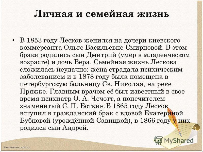 Личная и семейная жизнь В 1853 году Лесков женился на дочери киевского коммерсанта Ольге Васильевне Смирновой. В этом браке родились сын Дмитрий (умер в младенческом возрасте) и дочь Вера. Семейная жизнь Лескова сложилась неудачно: жена страдала псих