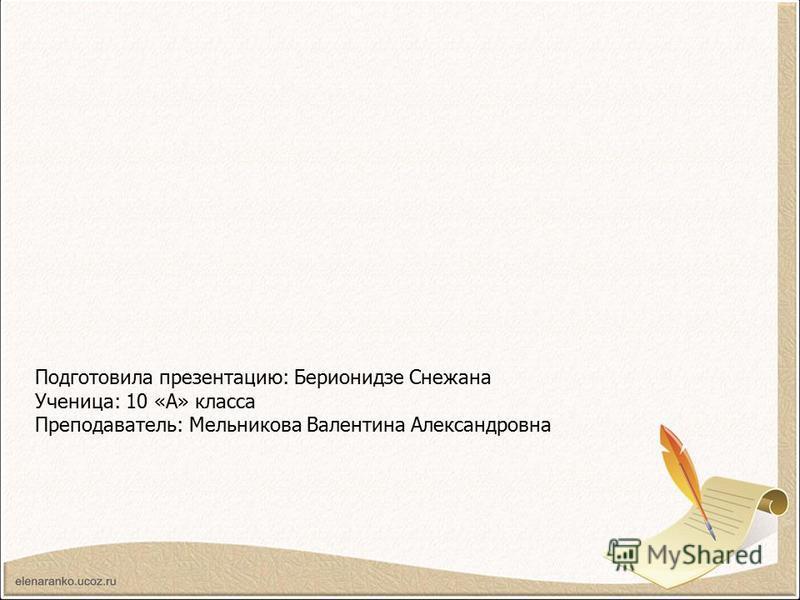 Подготовила презентацию: Берионидзе Снежана Ученица: 10 «А» класса Преподаватель: Мельникова Валентина Александровна